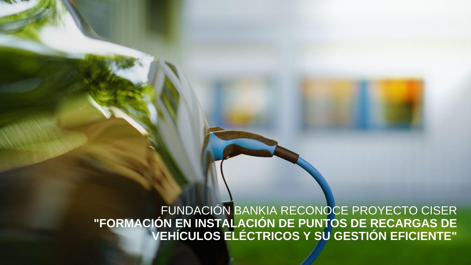 Cenifer-CISER Fundación Bankia reconoce proyecto formación en instalación de puntos de recargas de vehículos eléctricos y su gestión eficiente